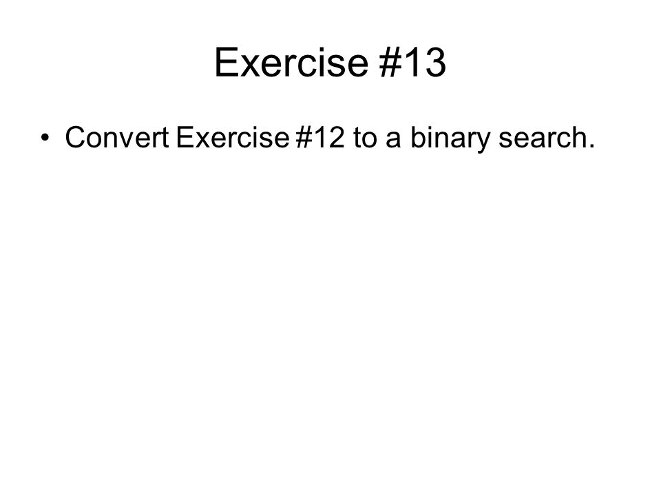 Exercise #13 Convert Exercise #12 to a binary search.