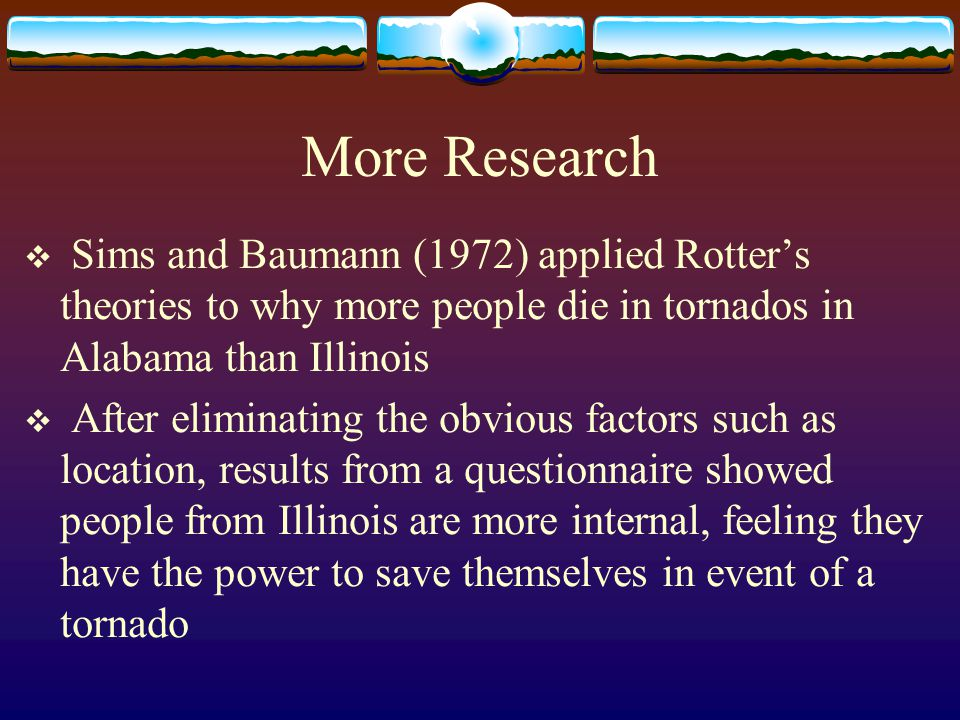 More Research Sims and Baumann (1972) applied Rotter's theories to why more people die in tornados in Alabama than Illinois.