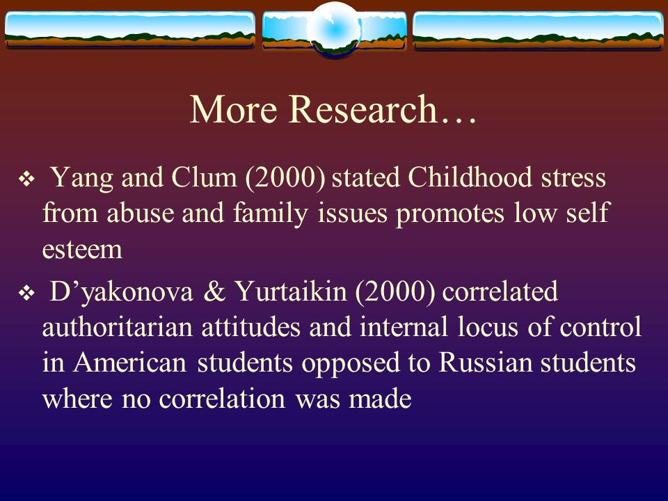 More Research… Yang and Clum (2000) stated Childhood stress from abuse and family issues promotes low self esteem.