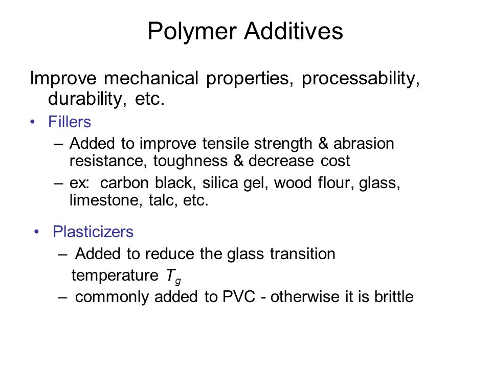 Polymer Additives Improve mechanical properties, processability, durability, etc. Fillers.