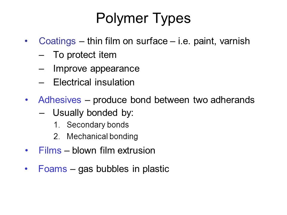 Polymer Types Coatings – thin film on surface – i.e. paint, varnish