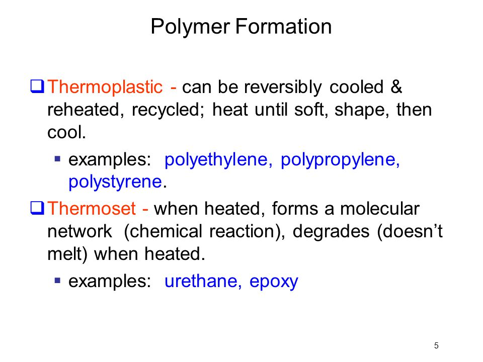 Polymer Formation Thermoplastic - can be reversibly cooled & reheated, recycled; heat until soft, shape, then cool.