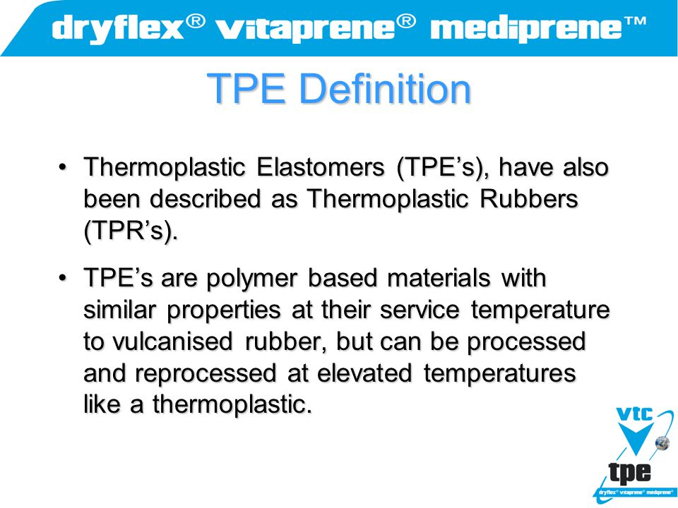 TPE Definition Thermoplastic Elastomers (TPE's), have also been described as Thermoplastic Rubbers (TPR's).