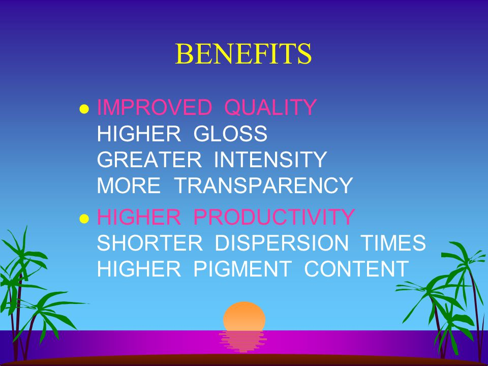 BENEFITS IMPROVED QUALITY HIGHER GLOSS GREATER INTENSITY MORE TRANSPARENCY.