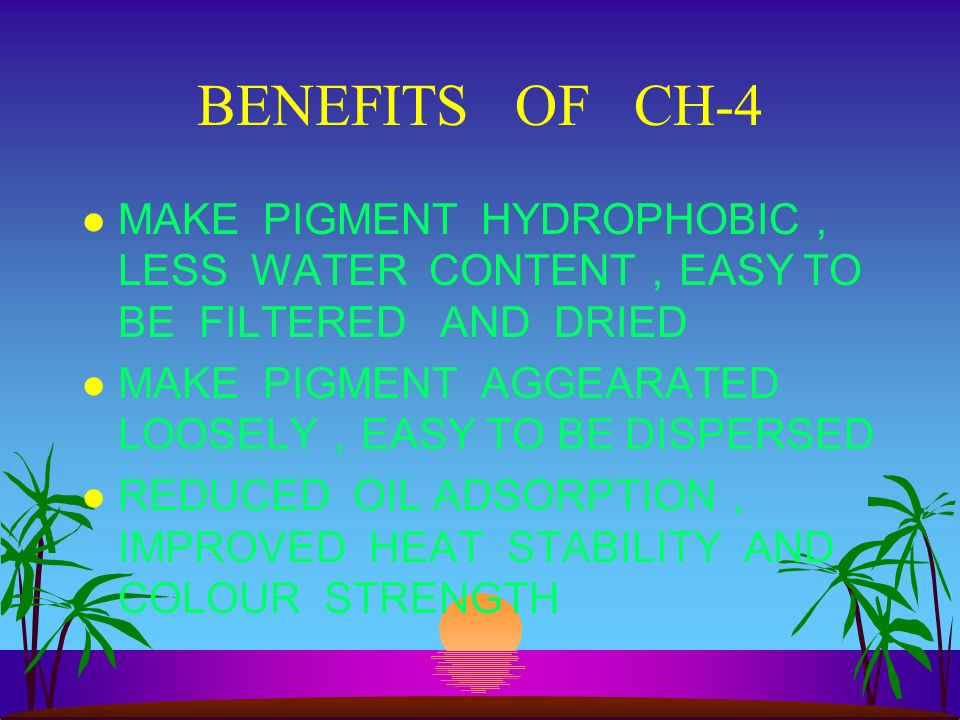 BENEFITS OF CH-4 MAKE PIGMENT HYDROPHOBIC, LESS WATER CONTENT,EASY TO BE FILTERED AND DRIED.