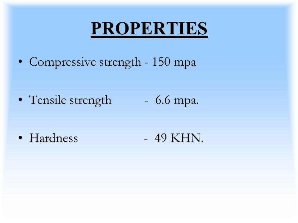 PROPERTIES Compressive strength - 150 mpa Tensile strength - 6.6 mpa.