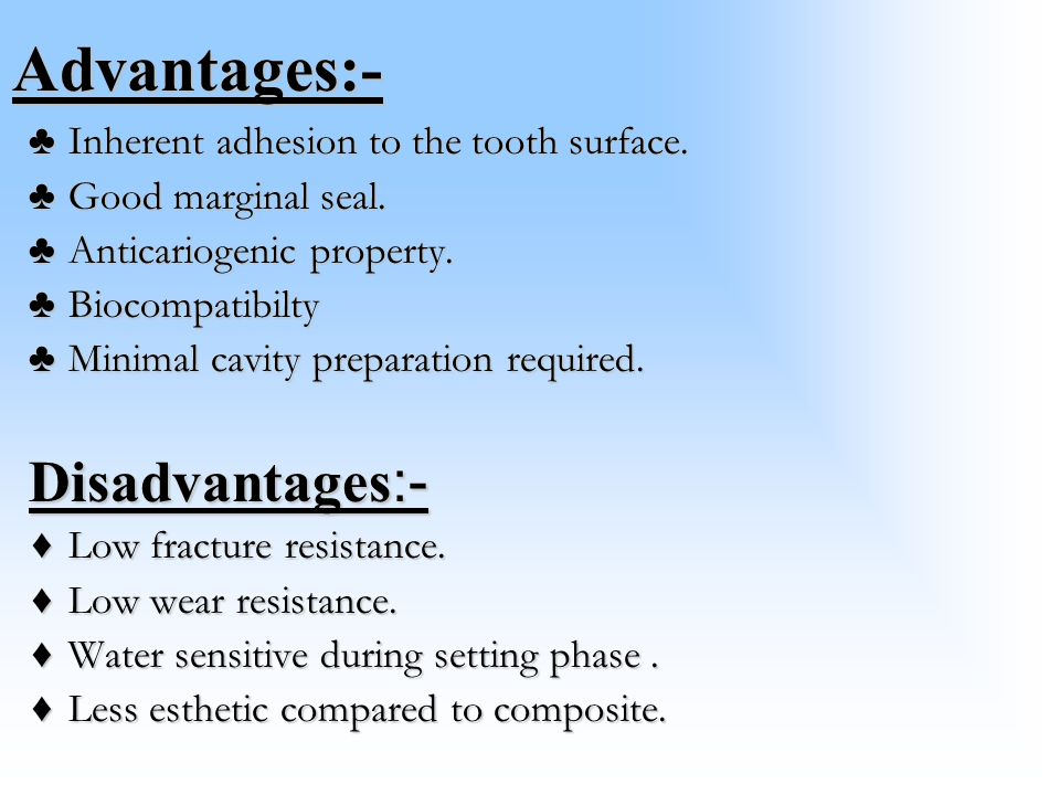 Disadvantages:- Advantages:- Inherent adhesion to the tooth surface.