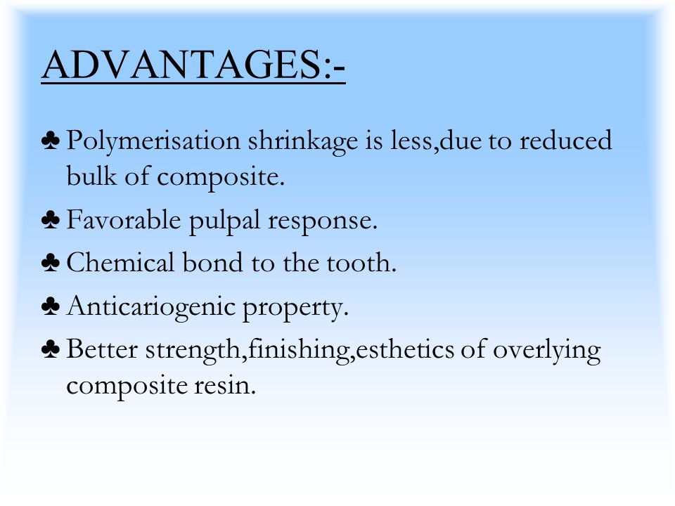 ADVANTAGES:- Polymerisation shrinkage is less,due to reduced bulk of composite. Favorable pulpal response.