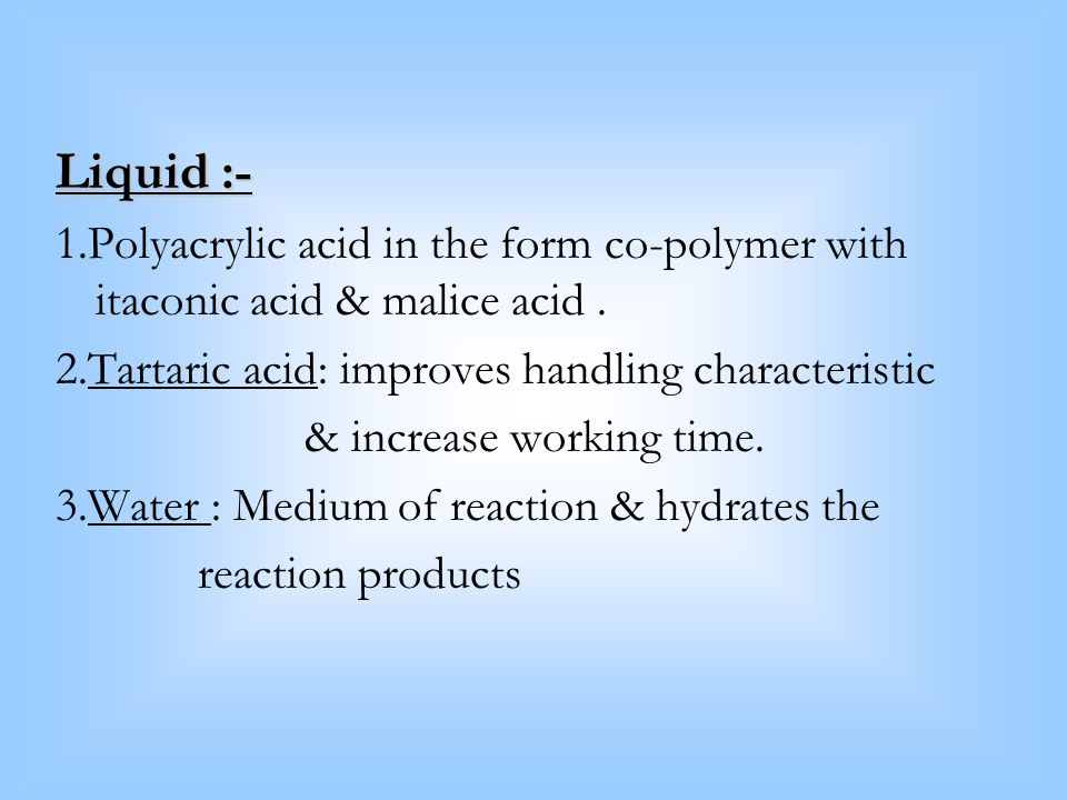 Liquid :- 1.Polyacrylic acid in the form co-polymer with itaconic acid & malice acid . 2.Tartaric acid: improves handling characteristic.