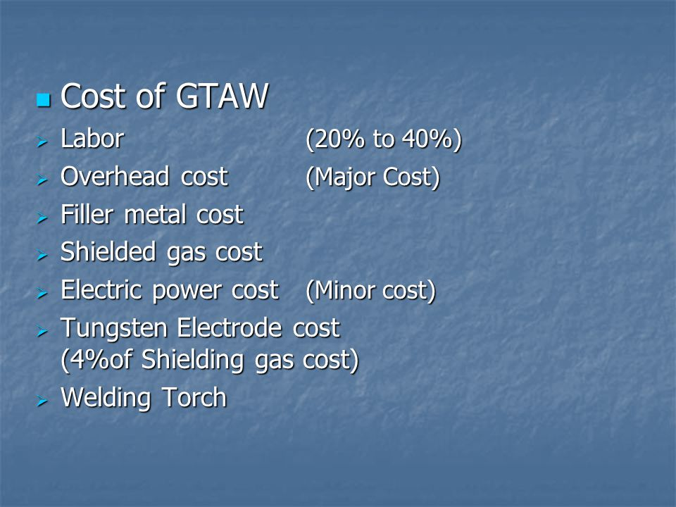 Cost of GTAW Labor (20% to 40%) Overhead cost (Major Cost)