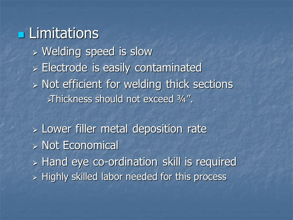 Limitations Welding speed is slow Electrode is easily contaminated
