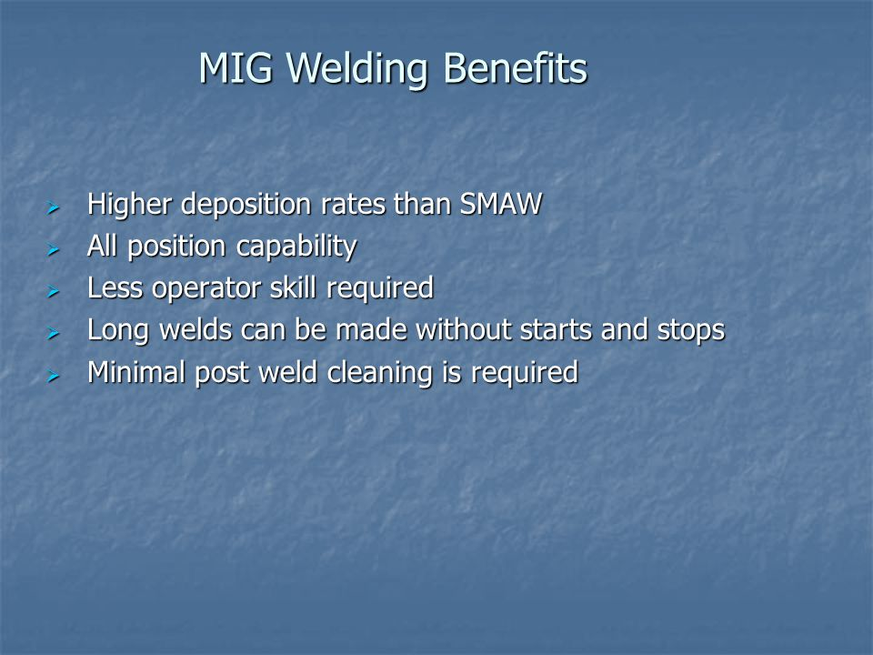 MIG Welding Benefits Higher deposition rates than SMAW