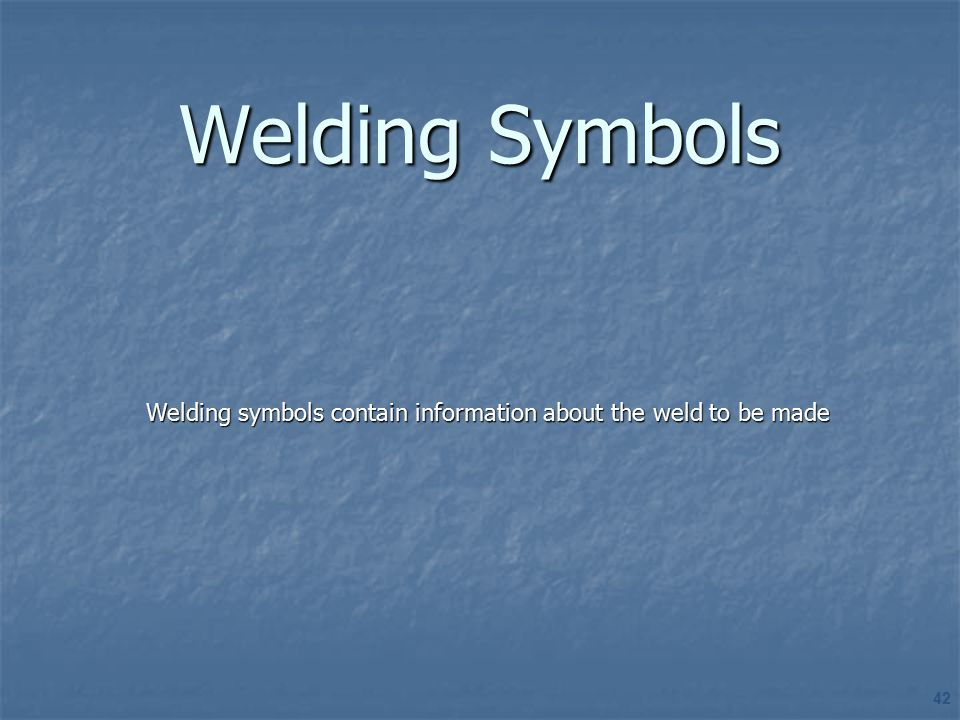 Welding Symbols Welding symbols contain information about the weld to be made. SECTION OVERVIEW: