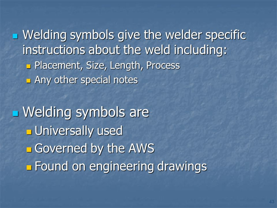 Welding symbols give the welder specific instructions about the weld including:
