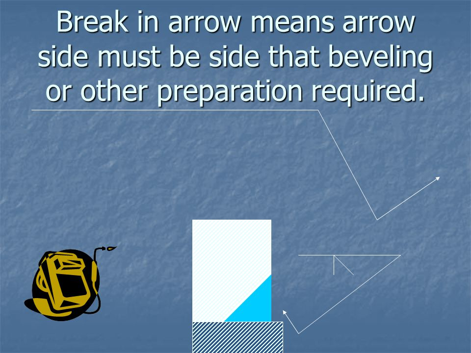 Break in arrow means arrow side must be side that beveling or other preparation required.