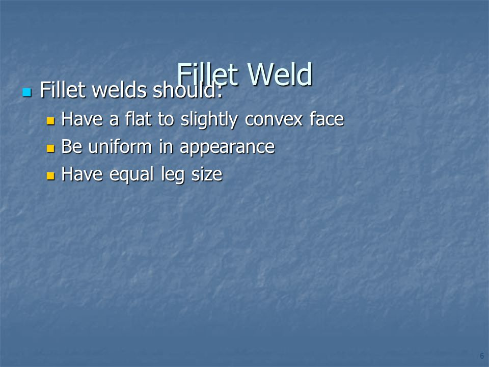 Fillet Weld Fillet welds should: Have a flat to slightly convex face