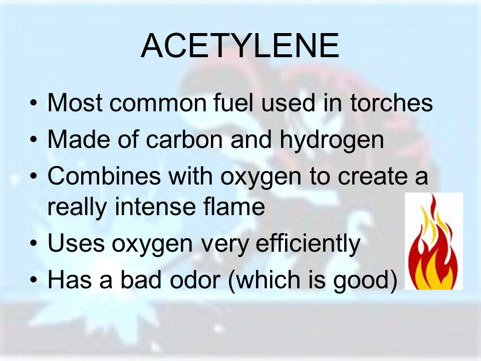 ACETYLENE Most common fuel used in torches Made of carbon and hydrogen