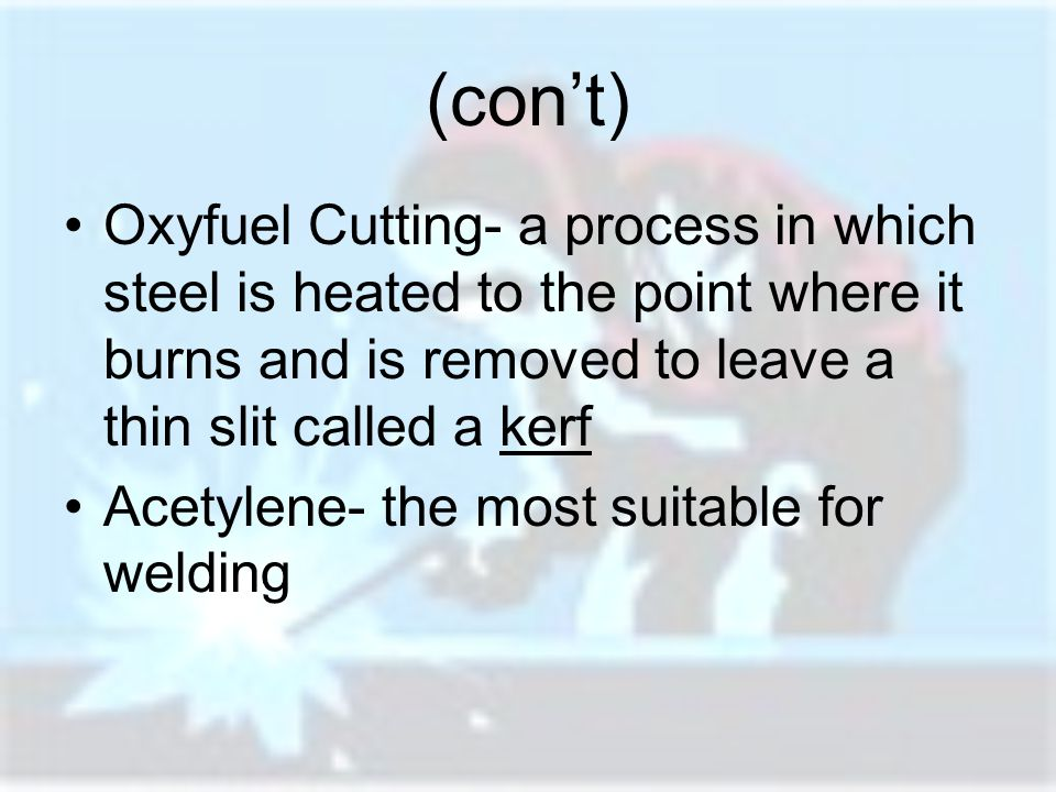 (con't) Oxyfuel Cutting- a process in which steel is heated to the point where it burns and is removed to leave a thin slit called a kerf.