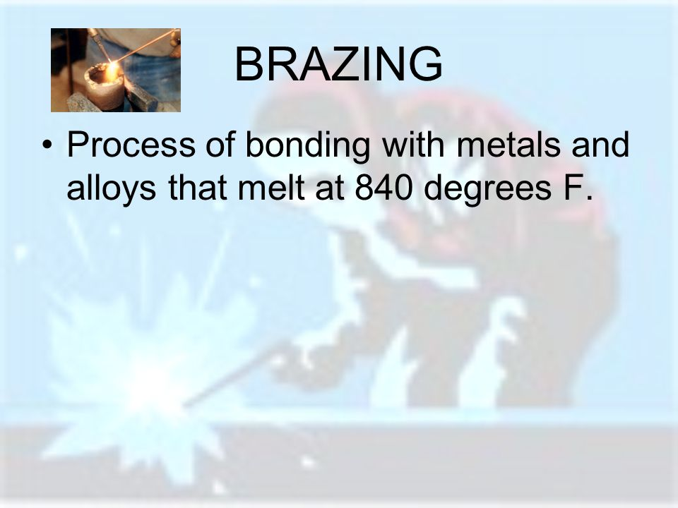 BRAZING Process of bonding with metals and alloys that melt at 840 degrees F.