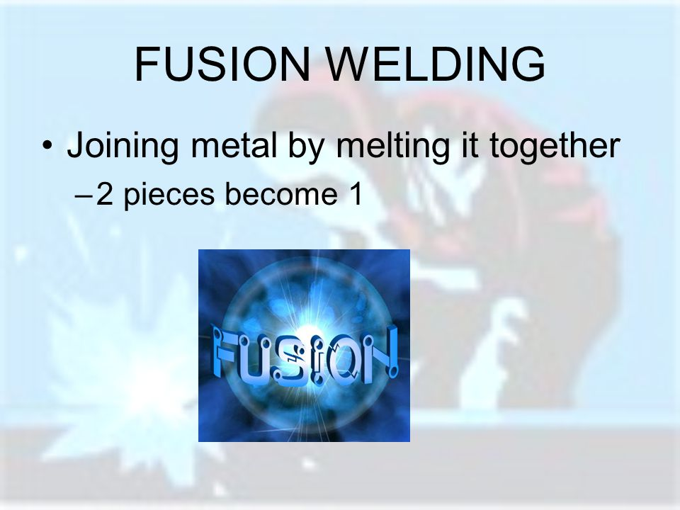 FUSION WELDING Joining metal by melting it together 2 pieces become 1
