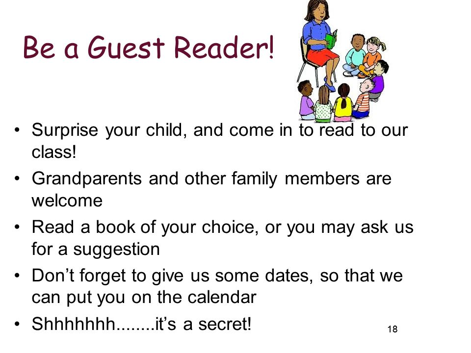 Be a Guest Reader! Surprise your child, and come in to read to our class! Grandparents and other family members are welcome.