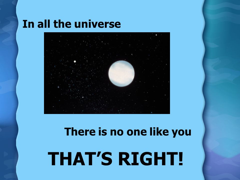 In all the universe There is no one like you THAT'S RIGHT!