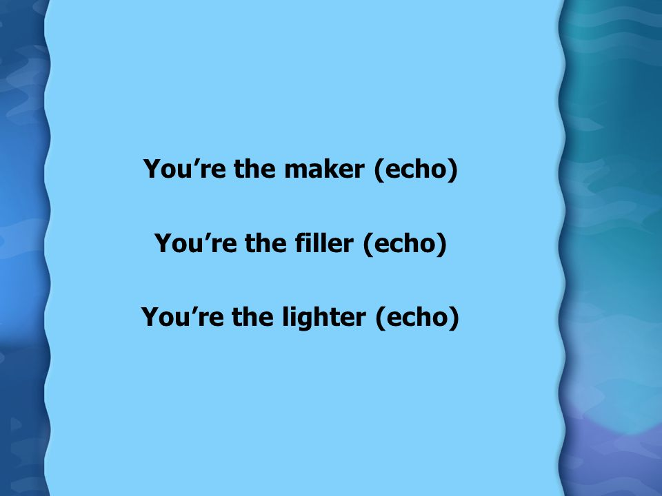 You're the maker (echo) You're the filler (echo)