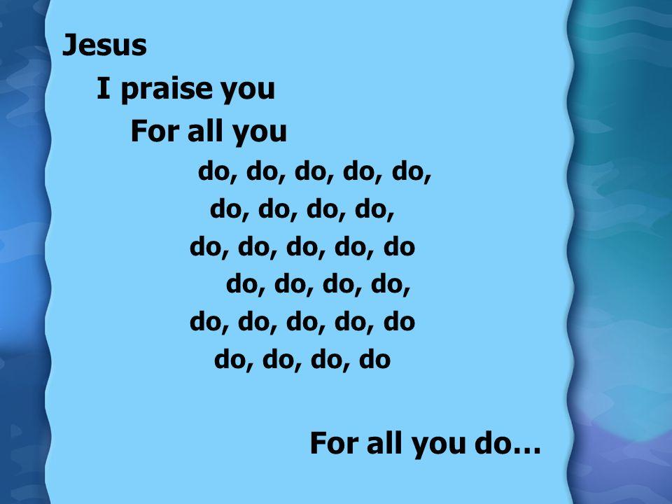 Jesus I praise you For all you For all you do… do, do, do, do, do,