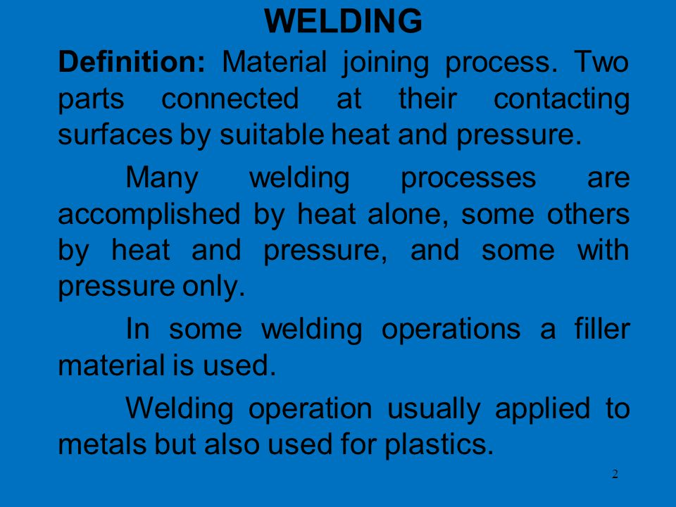 WELDING Definition: Material joining process. Two parts connected at their contacting surfaces by suitable heat and pressure.