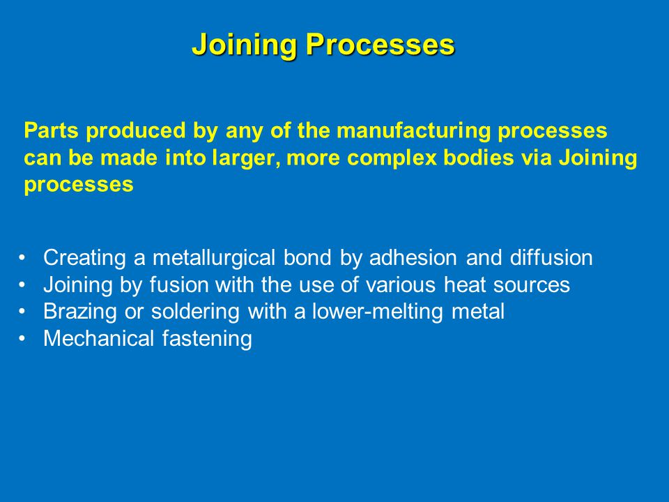 Joining Processes Parts produced by any of the manufacturing processes can be made into larger, more complex bodies via Joining processes.