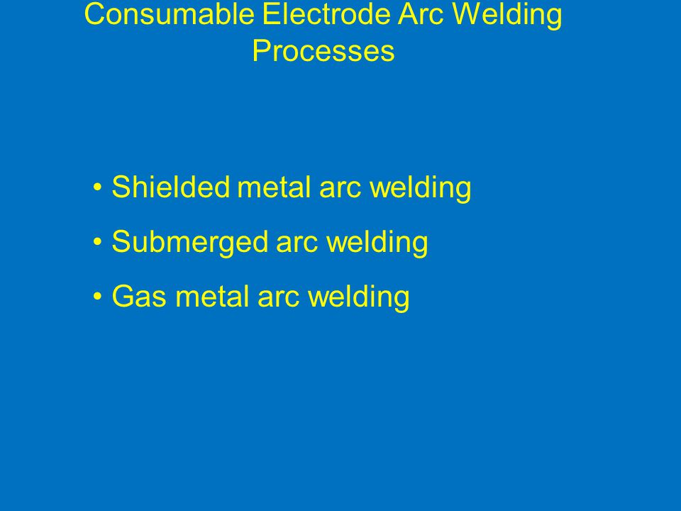 Consumable Electrode Arc Welding Processes