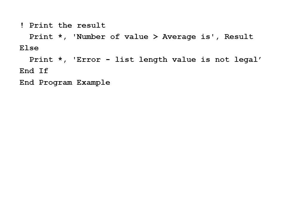 ! Print the result Print *, Number of value > Average is , Result. Else. Print *, Error - list length value is not legal'