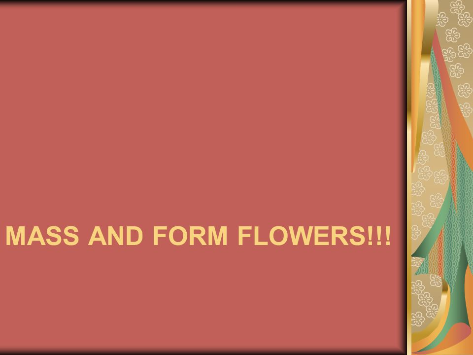 Mass and form flowers!!!