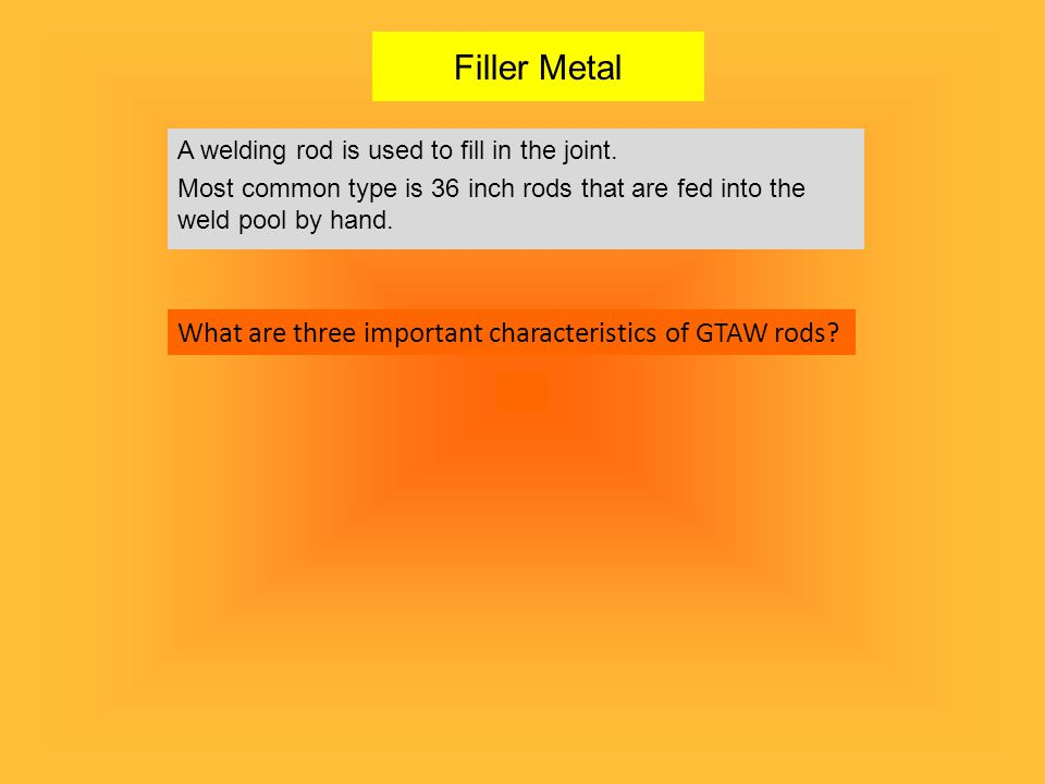 Filler Metal What are three important characteristics of GTAW rods