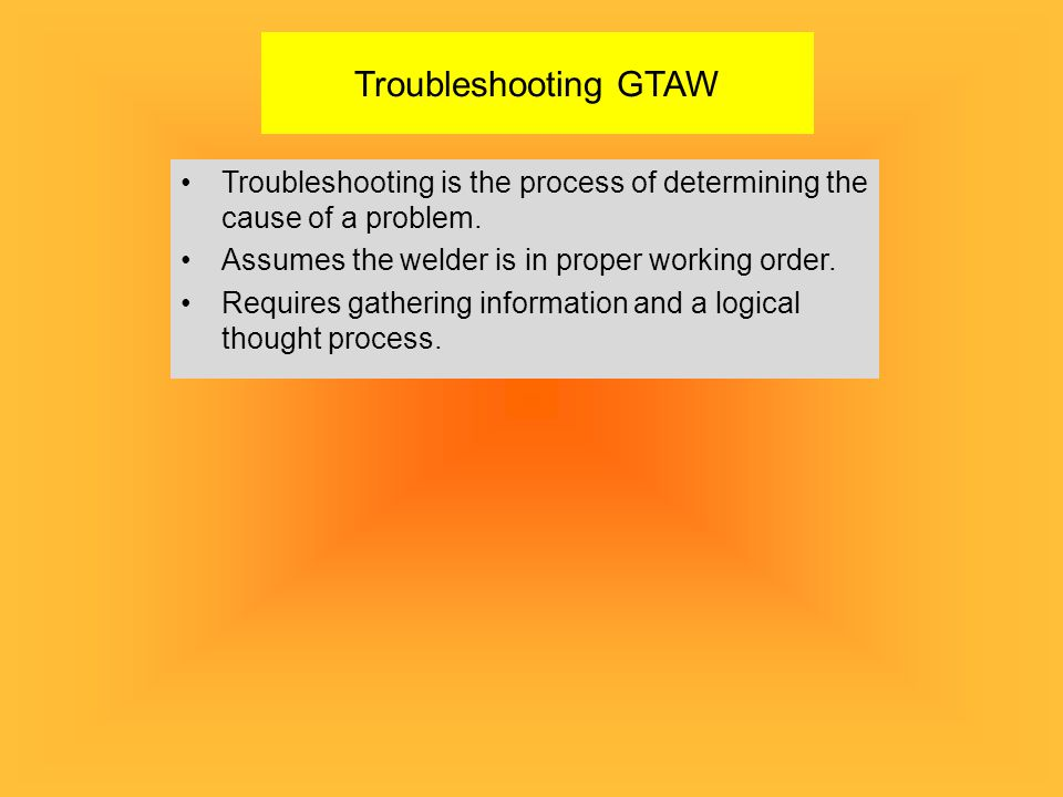 Troubleshooting GTAW Troubleshooting is the process of determining the cause of a problem. Assumes the welder is in proper working order.