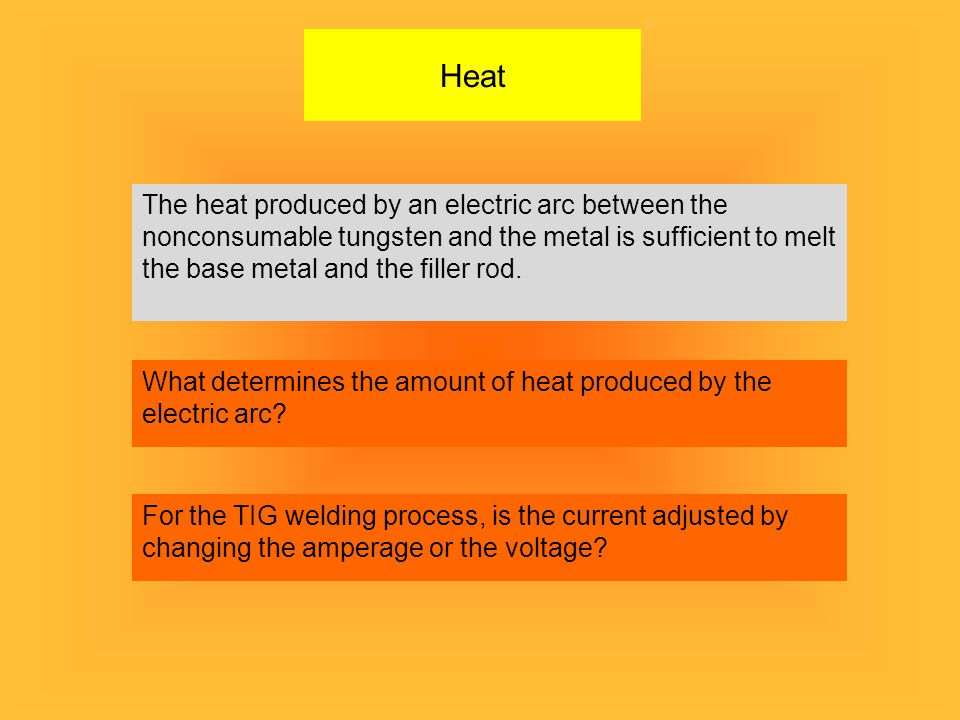 Heat The heat produced by an electric arc between the nonconsumable tungsten and the metal is sufficient to melt the base metal and the filler rod.
