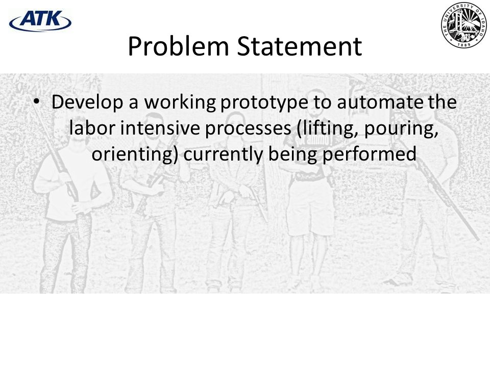 Problem Statement Develop a working prototype to automate the labor intensive processes (lifting, pouring, orienting) currently being performed.