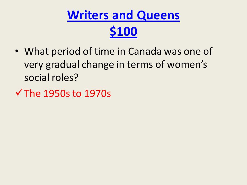 Writers and Queens $100 What period of time in Canada was one of very gradual change in terms of women's social roles