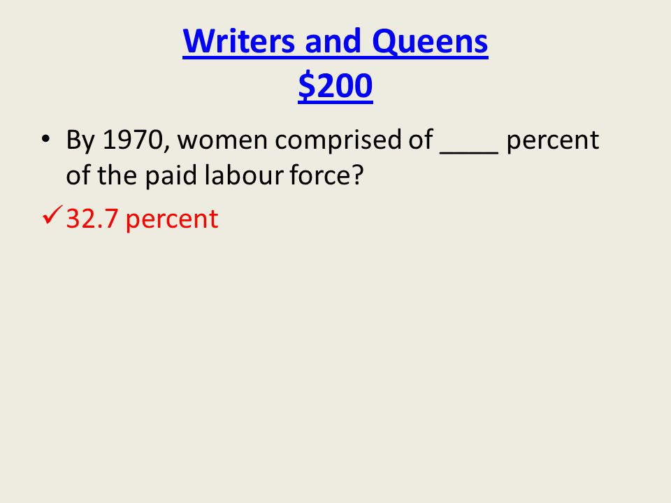 Writers and Queens $200 By 1970, women comprised of ____ percent of the paid labour force.