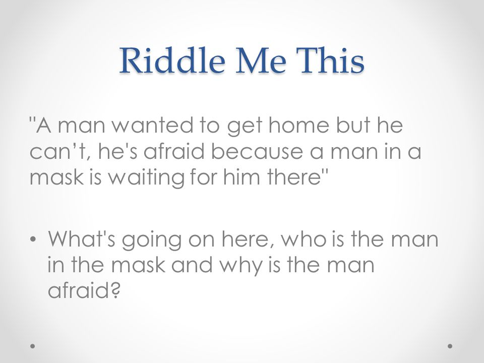 Riddle Me This A man wanted to get home but he can't, he s afraid because a man in a mask is waiting for him there