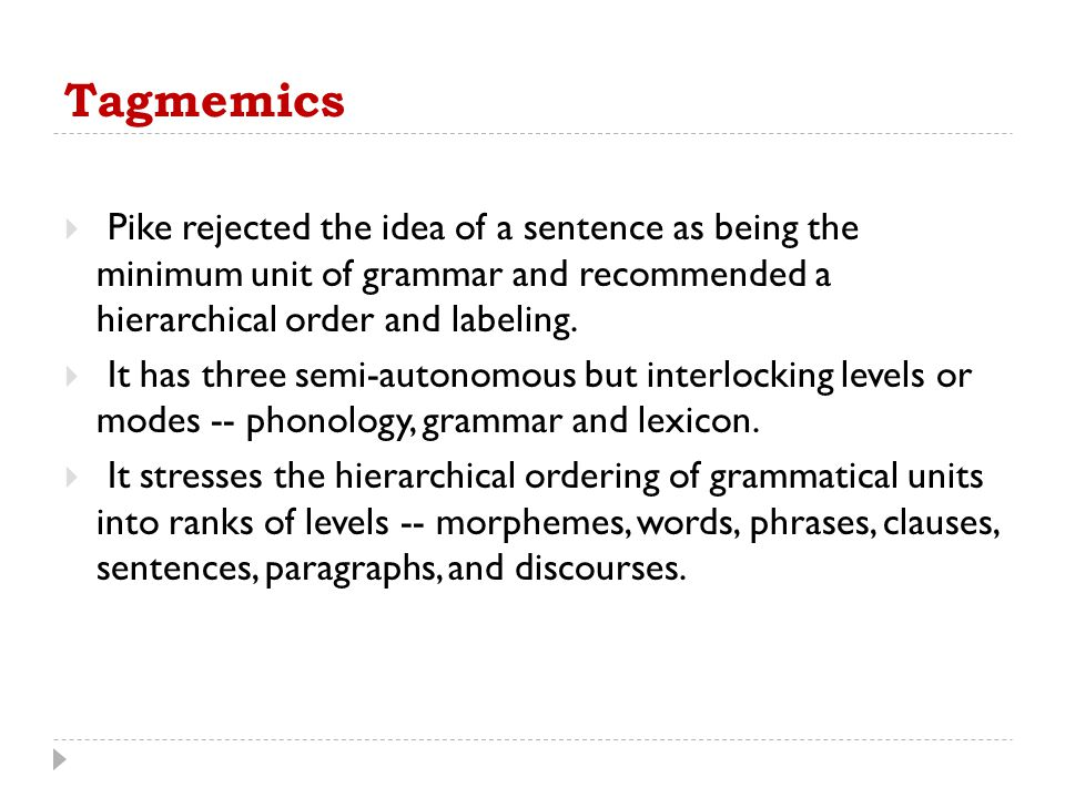 Tagmemics Pike rejected the idea of a sentence as being the minimum unit of grammar and recommended a hierarchical order and labeling.