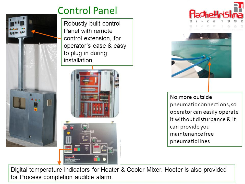 Control Panel Robustly built control Panel with remote control extension, for operator's ease & easy to plug in during installation.