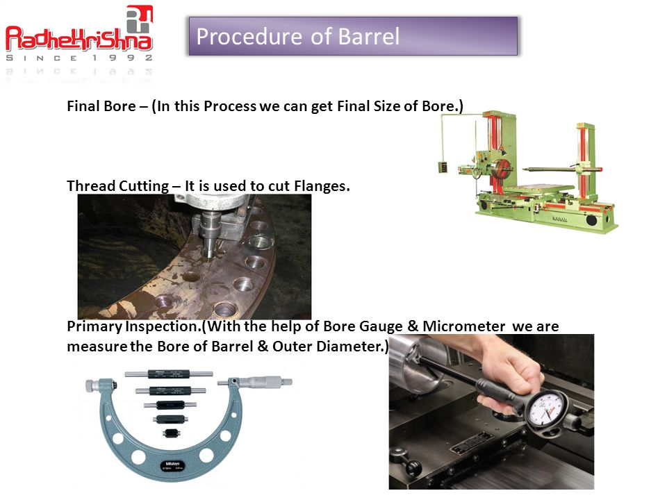 Procedure of Barrel Final Bore – (In this Process we can get Final Size of Bore.) Thread Cutting – It is used to cut Flanges.