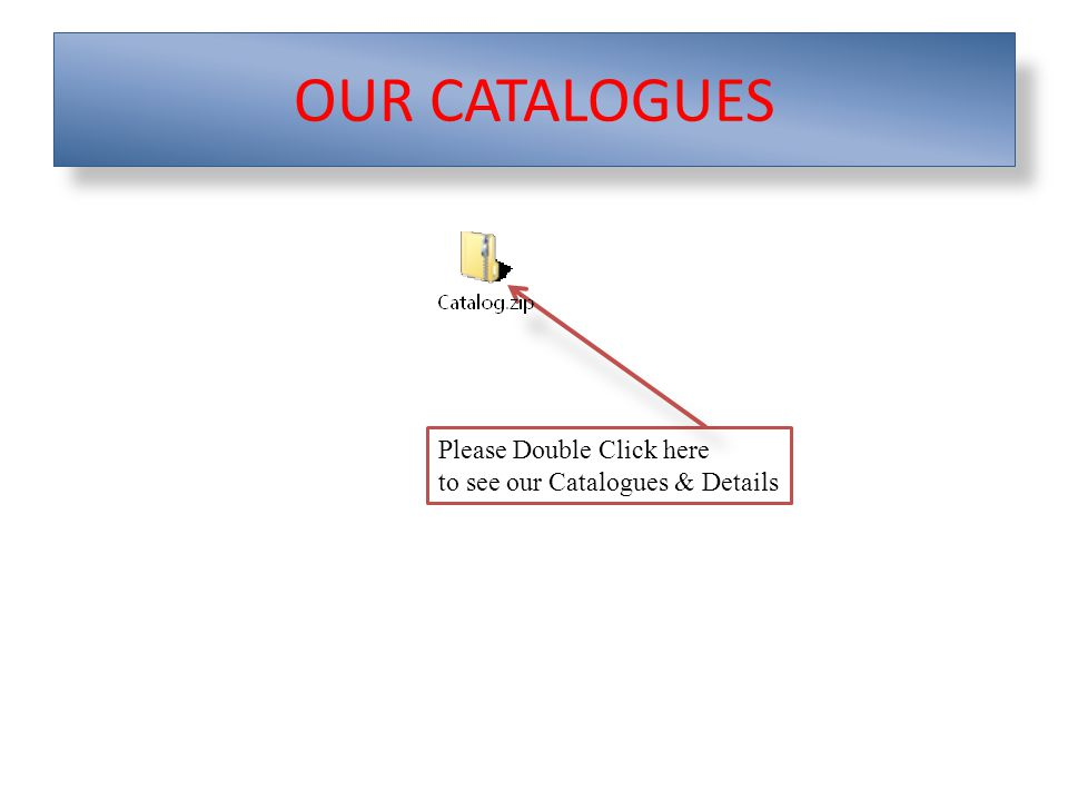 OUR CATALOGUES Please Double Click here