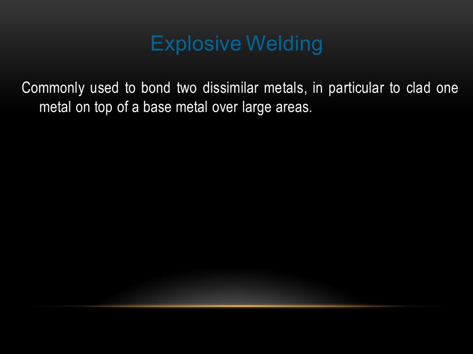 Explosive Welding Commonly used to bond two dissimilar metals, in particular to clad one metal on top of a base metal over large areas.