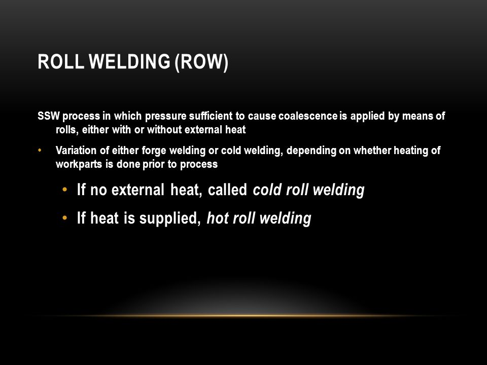 Roll Welding (ROW) If no external heat, called cold roll welding