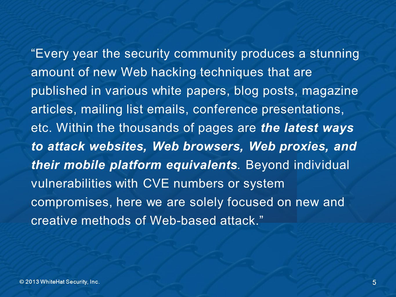 Every year the security community produces a stunning amount of new Web hacking techniques that are published in various white papers, blog posts, magazine articles, mailing list emails, conference presentations, etc. Within the thousands of pages are the latest ways to attack websites, Web browsers, Web proxies, and their mobile platform equivalents. Beyond individual vulnerabilities with CVE numbers or system compromises, here we are solely focused on new and creative methods of Web-based attack.