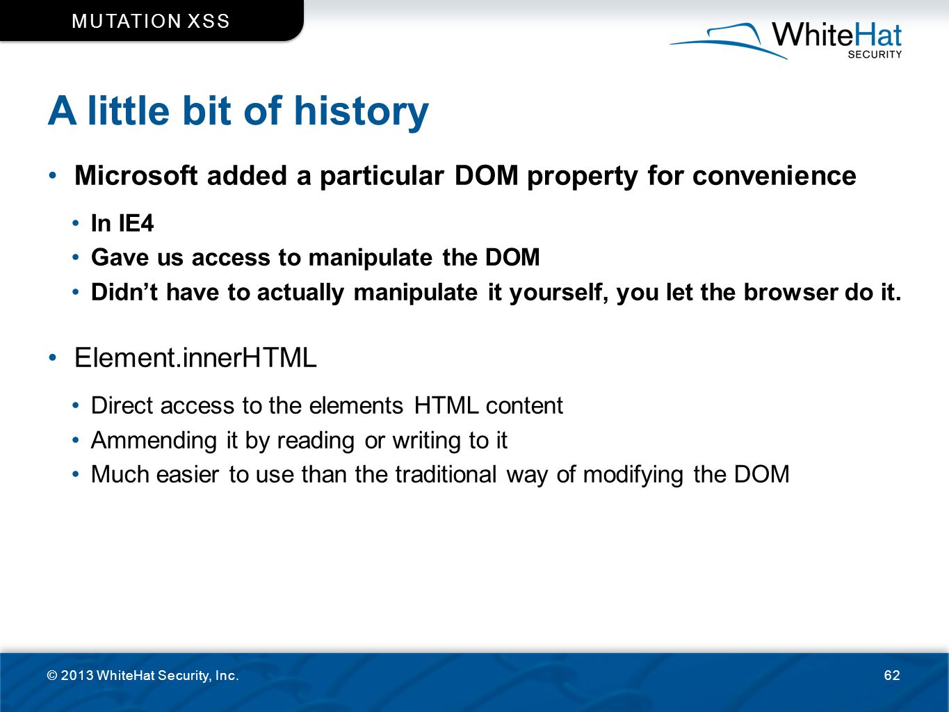 Mutation XSS A little bit of history. Microsoft added a particular DOM property for convenience. In IE4.