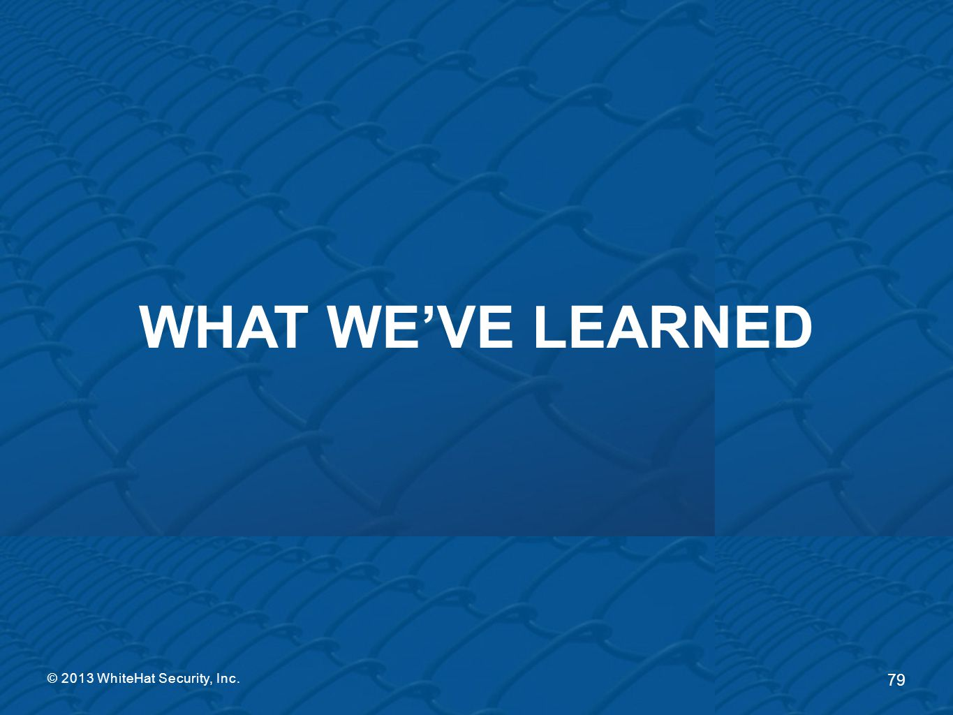 WHAT WE'VE LEARNED © 2013 WhiteHat Security, Inc.