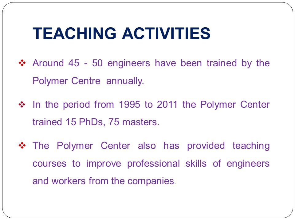 TEACHING ACTIVITIES Around 45 - 50 engineers have been trained by the Polymer Centre annually.